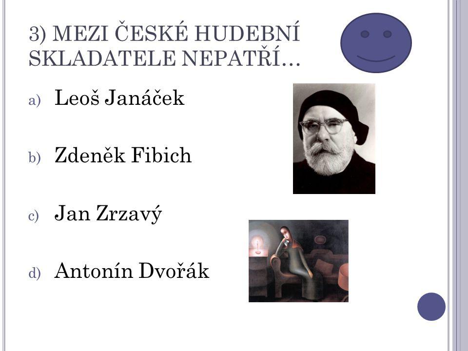 3) MEZI ČESKÉ HUDEBNÍ SKLADATELE NEPATŘÍ… a) Leoš Janáček b) Zdeněk Fibich c) Jan Zrzavý d) Antonín Dvořák