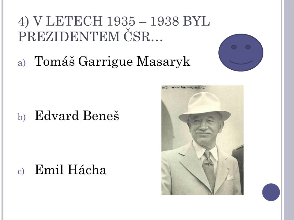 4) V LETECH 1935 – 1938 BYL PREZIDENTEM ČSR… a) Tomáš Garrigue Masaryk b) Edvard Beneš c) Emil Hácha