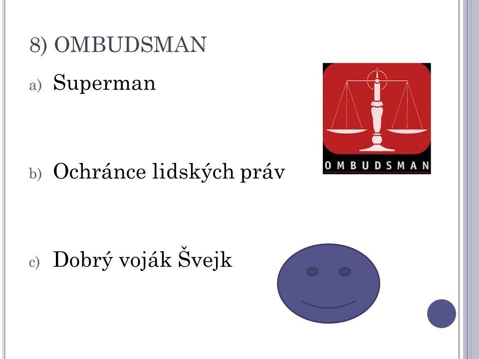 8) OMBUDSMAN a) Superman b) Ochránce lidských práv c) Dobrý voják Švejk
