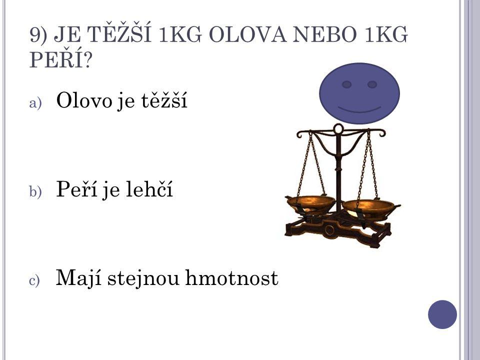9) JE TĚŽŠÍ 1KG OLOVA NEBO 1KG PEŘÍ? a) Olovo je těžší b) Peří je lehčí c) Mají stejnou hmotnost