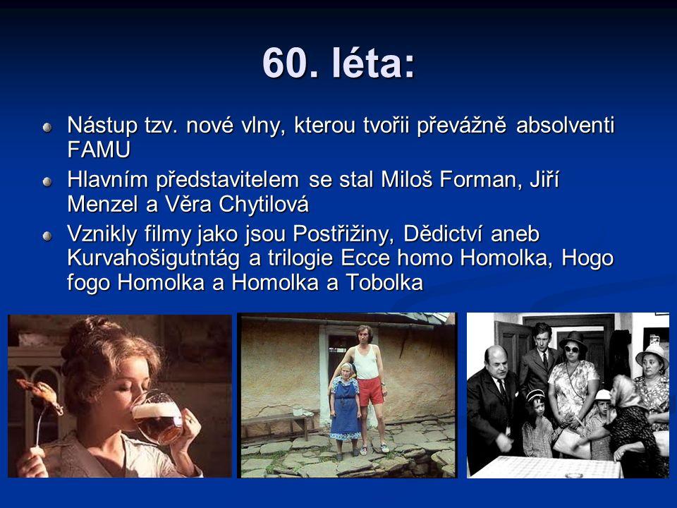 60. léta: Nástup tzv. nové vlny, kterou tvořii převážně absolventi FAMU Hlavním představitelem se stal Miloš Forman, Jiří Menzel a Věra Chytilová Vzni