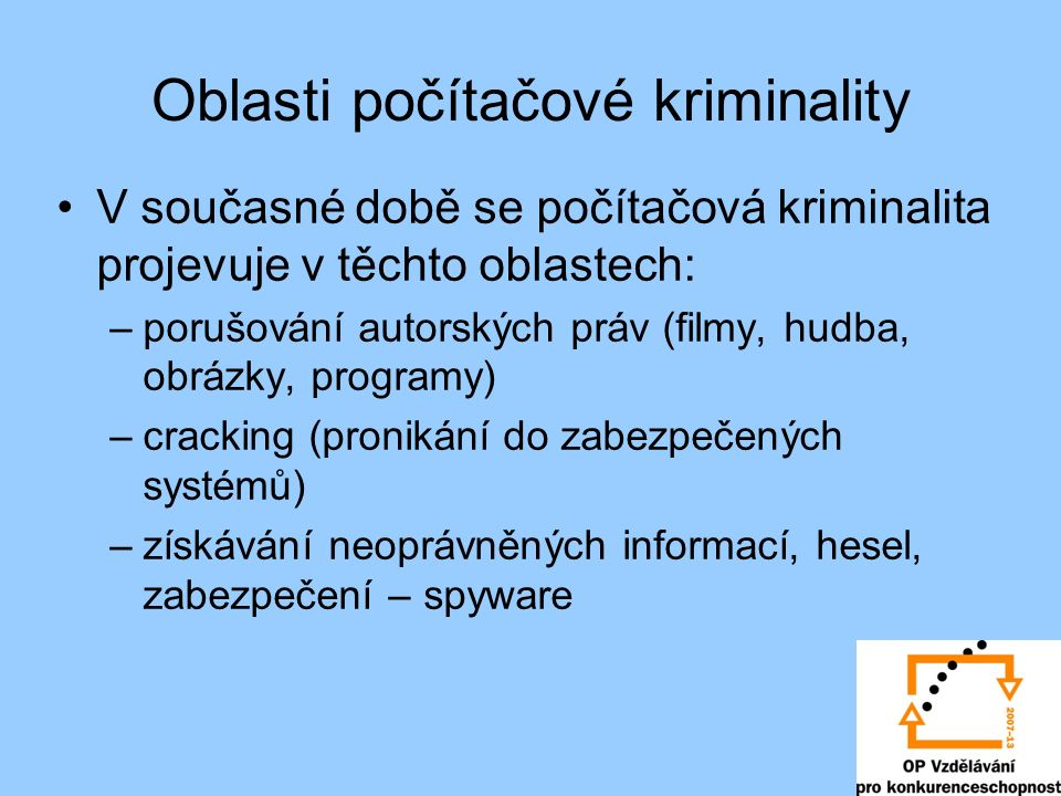 Oblasti počítačové kriminality V současné době se počítačová kriminalita projevuje v těchto oblastech: –porušování autorských práv (filmy, hudba, obrázky, programy) –cracking (pronikání do zabezpečených systémů) –získávání neoprávněných informací, hesel, zabezpečení – spyware