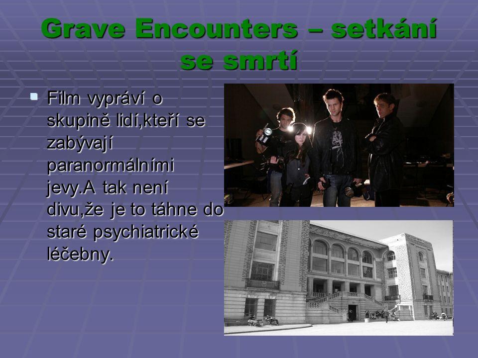 Grave Encounters – setkání se smrtí  Film vypráví o skupině lidí,kteří se zabývají paranormálními jevy.A tak není divu,že je to táhne do staré psychiatrické léčebny.