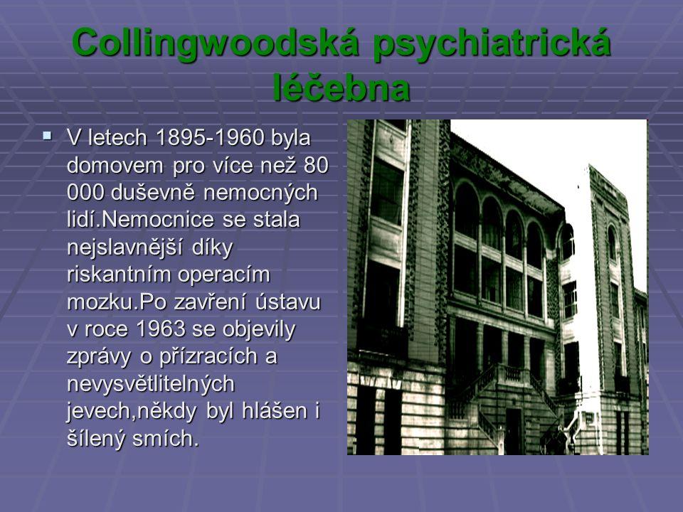 Collingwoodská psychiatrická léčebna  V letech 1895-1960 byla domovem pro více než 80 000 duševně nemocných lidí.Nemocnice se stala nejslavnější díky riskantním operacím mozku.Po zavření ústavu v roce 1963 se objevily zprávy o přízracích a nevysvětlitelných jevech,někdy byl hlášen i šílený smích.