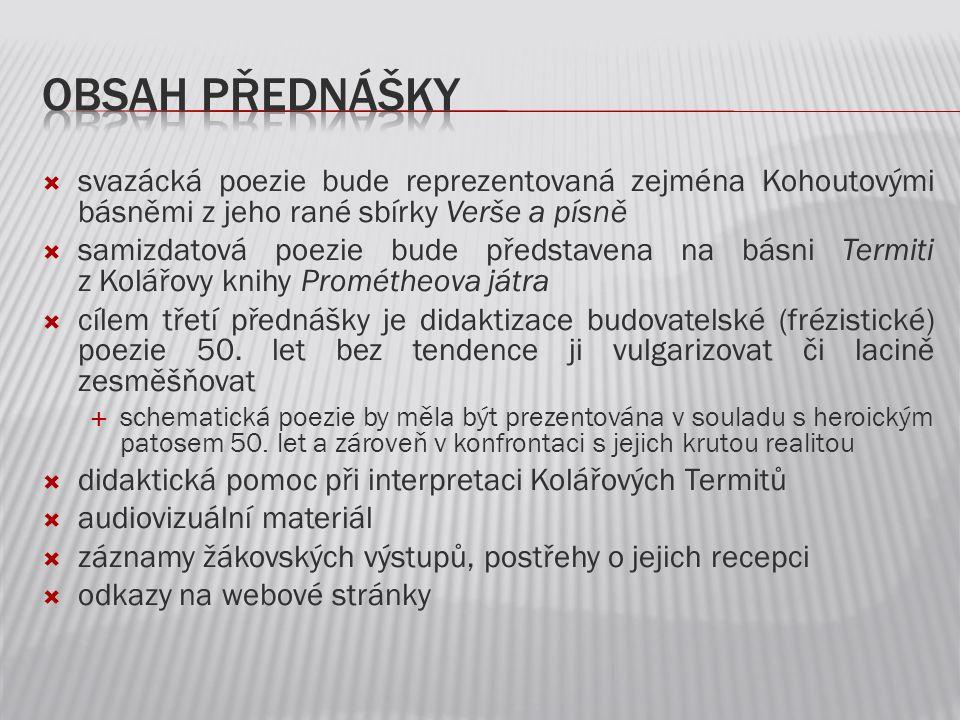  svazácká poezie bude reprezentovaná zejména Kohoutovými básněmi z jeho rané sbírky Verše a písně  samizdatová poezie bude představena na básni Term