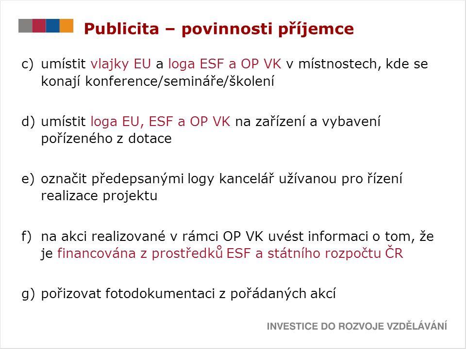Publicita – povinnosti příjemce c)umístit vlajky EU a loga ESF a OP VK v místnostech, kde se konají konference/semináře/školení d)umístit loga EU, ESF a OP VK na zařízení a vybavení pořízeného z dotace e)označit předepsanými logy kancelář užívanou pro řízení realizace projektu f)na akci realizované v rámci OP VK uvést informaci o tom, že je financována z prostředků ESF a státního rozpočtu ČR g)pořizovat fotodokumentaci z pořádaných akcí