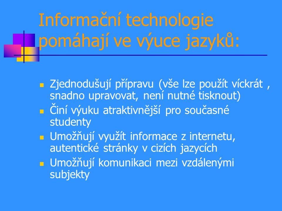 Informační technologie pomáhají ve výuce jazyků: Zjednodušují přípravu (vše lze použít víckrát, snadno upravovat, není nutné tisknout) Činí výuku atraktivnější pro současné studenty Umožňují využít informace z internetu, autentické stránky v cizích jazycích Umožňují komunikaci mezi vzdálenými subjekty