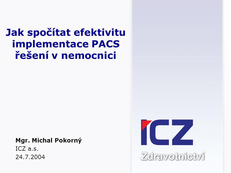 Jak spočítat efektivitu implementace PACS řešení v nemocnici Mgr. Michal Pokorný ICZ a.s. 24.7.2004