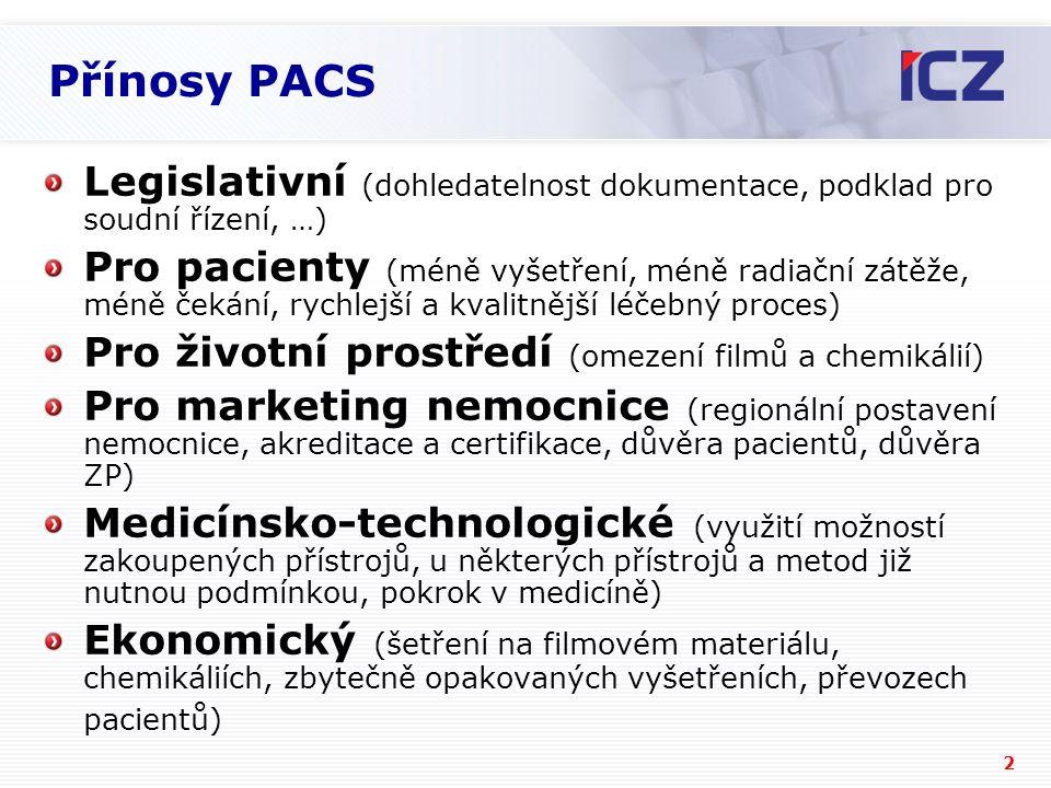 2 Přínosy PACS Legislativní (dohledatelnost dokumentace, podklad pro soudní řízení, …) Pro pacienty (méně vyšetření, méně radiační zátěže, méně čekání, rychlejší a kvalitnější léčebný proces) Pro životní prostředí (omezení filmů a chemikálií) Pro marketing nemocnice (regionální postavení nemocnice, akreditace a certifikace, důvěra pacientů, důvěra ZP) Medicínsko-technologické (využití možností zakoupených přístrojů, u některých přístrojů a metod již nutnou podmínkou, pokrok v medicíně) Ekonomický (šetření na filmovém materiálu, chemikáliích, zbytečně opakovaných vyšetřeních, převozech pacientů)