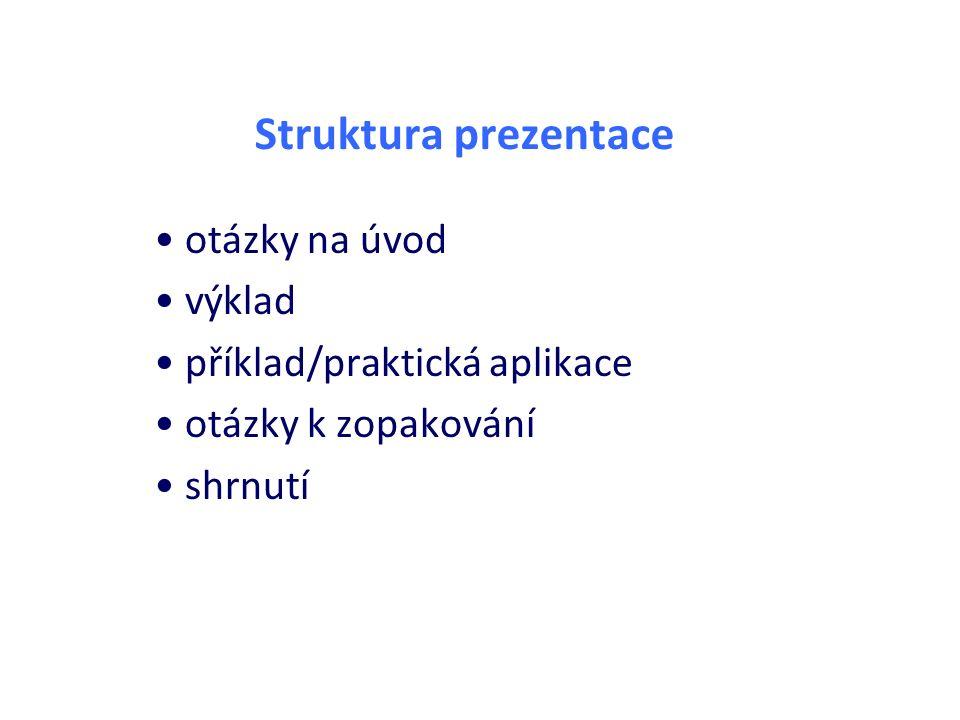 Struktura prezentace otázky na úvod výklad příklad/praktická aplikace otázky k zopakování shrnutí
