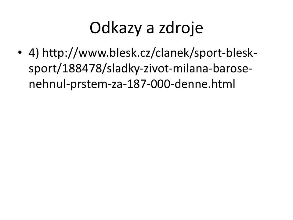 Odkazy a zdroje 4) http://www.blesk.cz/clanek/sport-blesk- sport/188478/sladky-zivot-milana-barose- nehnul-prstem-za-187-000-denne.html