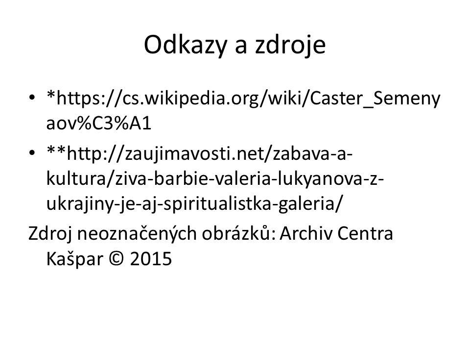 Odkazy a zdroje *https://cs.wikipedia.org/wiki/Caster_Semeny aov%C3%A1 **http://zaujimavosti.net/zabava-a- kultura/ziva-barbie-valeria-lukyanova-z- ukrajiny-je-aj-spiritualistka-galeria/ Zdroj neoznačených obrázků: Archiv Centra Kašpar © 2015
