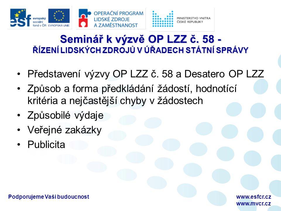 Podporujeme Vaši budoucnostwww.esfcr.cz www.mvcr.cz Desatero OP LZZ D1_Příručka pro žadatele D2_Příručka pro příjemce D3_Horizontální témata D4_Manuál pro publicitu D5_Metodika způsobilých výdajů OP LZZ D6_Průvodce vyplněním projektové žádosti D7_Veřejná podpora a podpora de minimis (není relevantní) D8_Metodika monitorovacích indikátorů D9_Metodický pokyn pro zadávání zakázek D10_ Pokyny pro vyplnění monitorovacích zpráv o realizaci projektu a jejich příloh Dokumenty jsou dostupné na webové adrese: http://www.esfcr.cz/07-13/oplzz/desatero-op-lzz