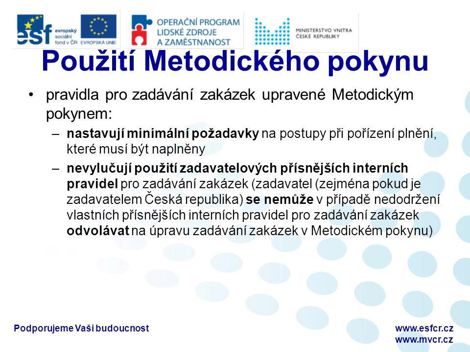 Použití Metodického pokynu pravidla pro zadávání zakázek upravené Metodickým pokynem: –nastavují minimální požadavky na postupy při pořízení plnění, které musí být naplněny –nevylučují použití zadavatelových přísnějších interních pravidel pro zadávání zakázek (zadavatel (zejména pokud je zadavatelem Česká republika) se nemůže v případě nedodržení vlastních přísnějších interních pravidel pro zadávání zakázek odvolávat na úpravu zadávání zakázek v Metodickém pokynu) Podporujeme Vaši budoucnostwww.esfcr.cz www.mvcr.cz