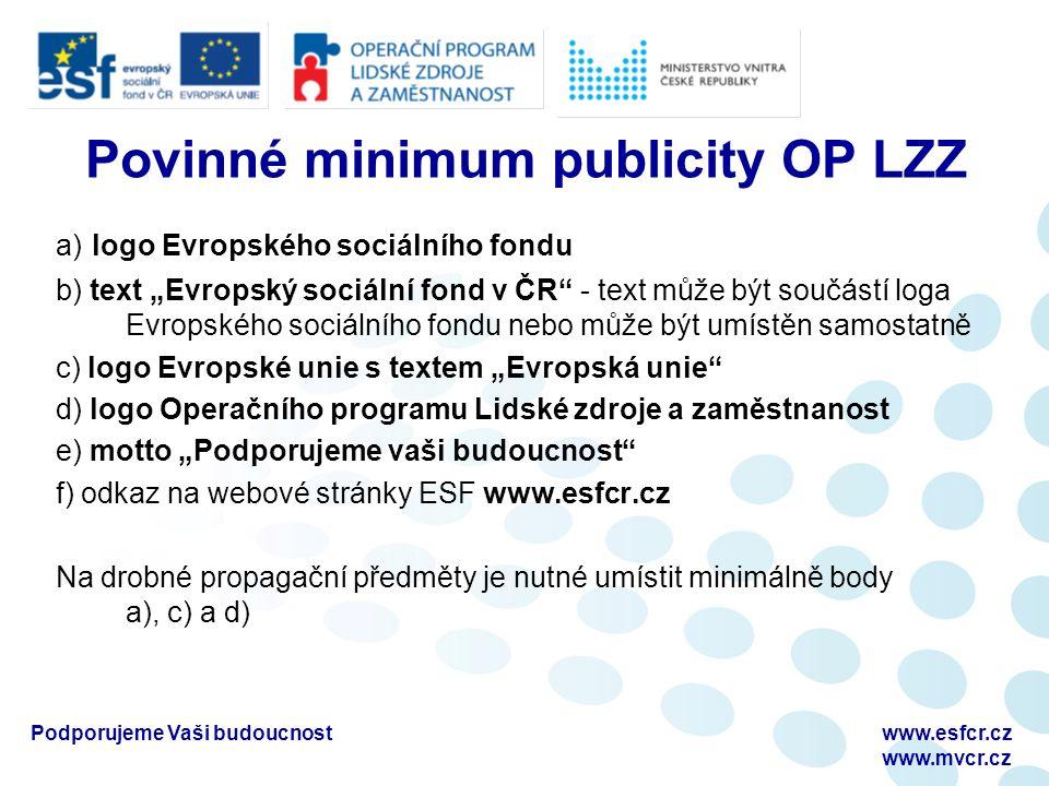 """Podporujeme Vaši budoucnostwww.esfcr.cz www.mvcr.cz Povinné minimum publicity OP LZZ a) logo Evropského sociálního fondu b) text """"Evropský sociální fond v ČR - text může být součástí loga Evropského sociálního fondu nebo může být umístěn samostatně c) logo Evropské unie s textem """"Evropská unie d) logo Operačního programu Lidské zdroje a zaměstnanost e) motto """"Podporujeme vaši budoucnost f) odkaz na webové stránky ESF www.esfcr.cz Na drobné propagační předměty je nutné umístit minimálně body a), c) a d)"""
