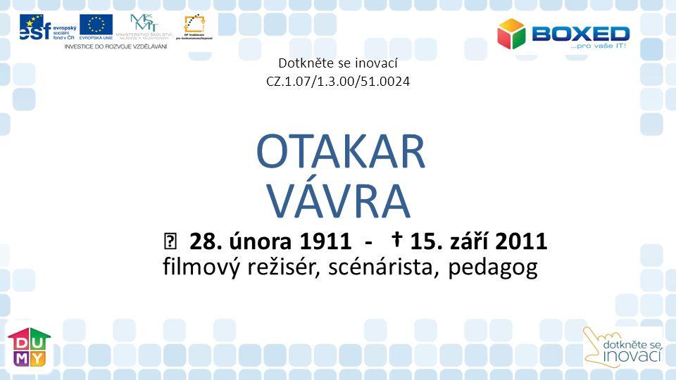 Dotkněte se inovací CZ.1.07/1.3.00/51.0024 OTAKAR VÁVRA 28. února 1911 - † 15. září 2011 filmový režisér, scénárista, pedagog