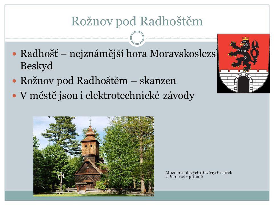 Rožnov pod Radhoštěm Radhošť – nejznámější hora Moravskoslezských Beskyd Rožnov pod Radhoštěm – skanzen V městě jsou i elektrotechnické závody Muzeum lidových dřevěných staveb a řemesel v přírodě