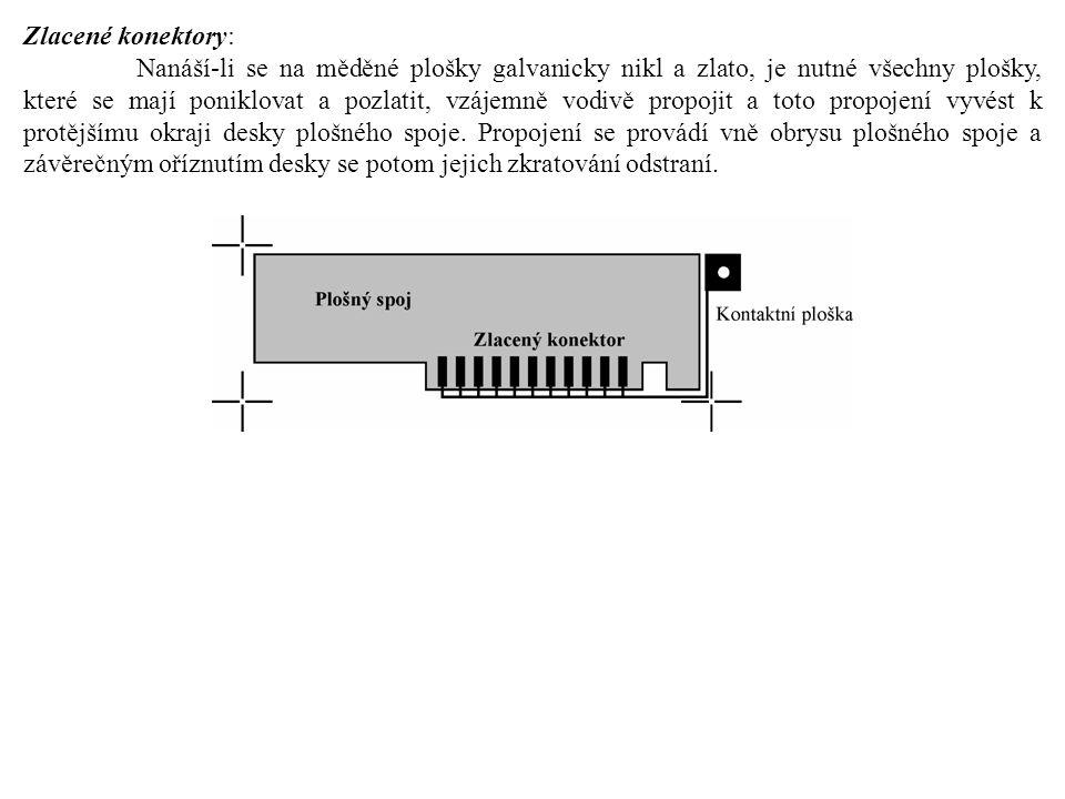 Zlacené konektory: Nanáší-li se na měděné plošky galvanicky nikl a zlato, je nutné všechny plošky, které se mají poniklovat a pozlatit, vzájemně vodivě propojit a toto propojení vyvést k protějšímu okraji desky plošného spoje.