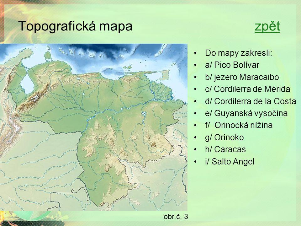 Topografická mapa zpětzpět Do mapy zakresli: a/ Pico Bolívar b/ jezero Maracaibo c/ Cordilerra de Mérida d/ Cordilerra de la Costa e/ Guyanská vysočina f/ Orinocká nížina g/ Orinoko h/ Caracas i/ Salto Angel obr.č.