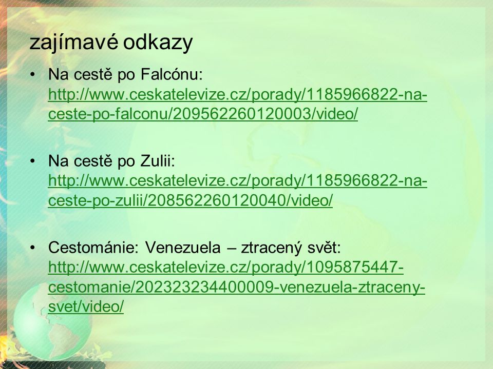 zajímavé odkazy Na cestě po Falcónu: http://www.ceskatelevize.cz/porady/1185966822-na- ceste-po-falconu/209562260120003/video/ http://www.ceskatelevize.cz/porady/1185966822-na- ceste-po-falconu/209562260120003/video/ Na cestě po Zulii: http://www.ceskatelevize.cz/porady/1185966822-na- ceste-po-zulii/208562260120040/video/ http://www.ceskatelevize.cz/porady/1185966822-na- ceste-po-zulii/208562260120040/video/ Cestománie: Venezuela – ztracený svět: http://www.ceskatelevize.cz/porady/1095875447- cestomanie/202323234400009-venezuela-ztraceny- svet/video/ http://www.ceskatelevize.cz/porady/1095875447- cestomanie/202323234400009-venezuela-ztraceny- svet/video/