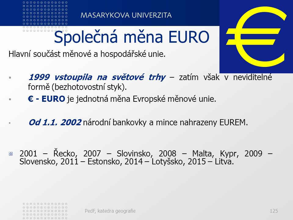 Společná měna EURO Hlavní součást měnové a hospodářské unie.  1999 vstoupila na světové trhy – zatím však v neviditelné formě (bezhotovostní styk). 