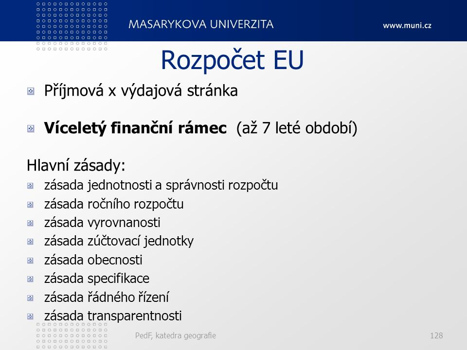 Rozpočet EU Příjmová x výdajová stránka Víceletý finanční rámec (až 7 leté období) Hlavní zásady: zásada jednotnosti a správnosti rozpočtu zásada ročního rozpočtu zásada vyrovnanosti zásada zúčtovací jednotky zásada obecnosti zásada specifikace zásada řádného řízení zásada transparentnosti PedF, katedra geografie128