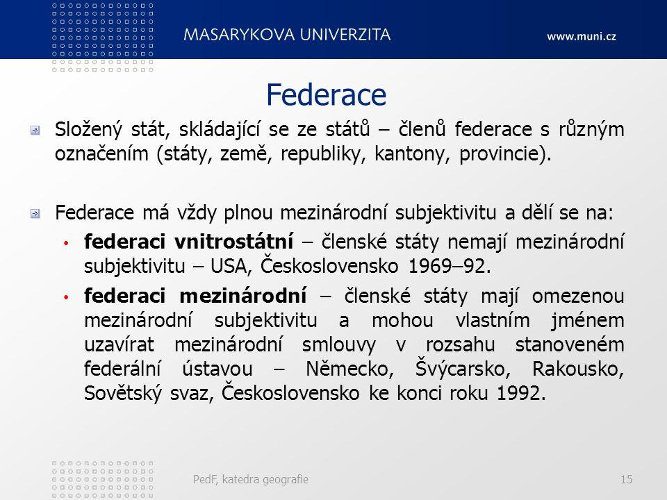 PedF, katedra geografie15 Federace Složený stát, skládající se ze států – členů federace s různým označením (státy, země, republiky, kantony, provincie).