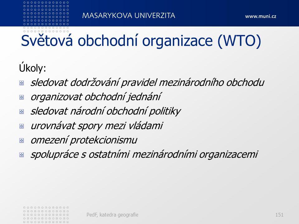 Světová obchodní organizace (WTO) Úkoly: sledovat dodržování pravidel mezinárodního obchodu organizovat obchodní jednání sledovat národní obchodní politiky urovnávat spory mezi vládami omezení protekcionismu spolupráce s ostatními mezinárodními organizacemi PedF, katedra geografie151