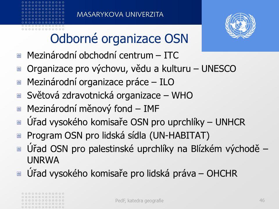 Odborné organizace OSN Mezinárodní obchodní centrum – ITC Organizace pro výchovu, vědu a kulturu – UNESCO Mezinárodní organizace práce – ILO Světová zdravotnická organizace – WHO Mezinárodní měnový fond – IMF Úřad vysokého komisaře OSN pro uprchlíky – UNHCR Program OSN pro lidská sídla (UN-HABITAT) Úřad OSN pro palestinské uprchlíky na Blízkém východě – UNRWA Úřad vysokého komisaře pro lidská práva – OHCHR PedF, katedra geografie 46
