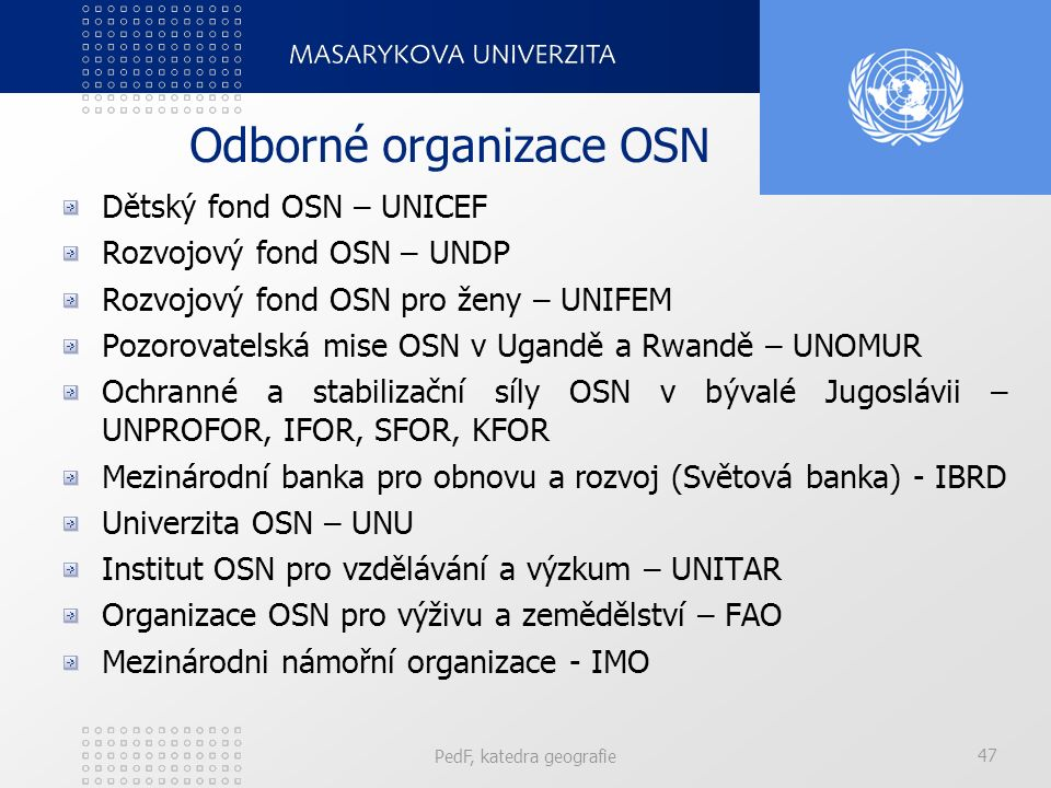 Odborné organizace OSN Dětský fond OSN – UNICEF Rozvojový fond OSN – UNDP Rozvojový fond OSN pro ženy – UNIFEM Pozorovatelská mise OSN v Ugandě a Rwandě – UNOMUR Ochranné a stabilizační síly OSN v bývalé Jugoslávii – UNPROFOR, IFOR, SFOR, KFOR Mezinárodní banka pro obnovu a rozvoj (Světová banka) - IBRD Univerzita OSN – UNU Institut OSN pro vzdělávání a výzkum – UNITAR Organizace OSN pro výživu a zemědělství – FAO Mezinárodni námořní organizace - IMO PedF, katedra geografie 47