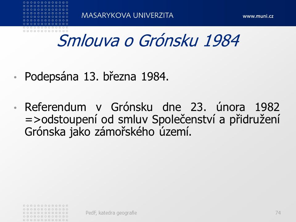 Smlouva o Grónsku 1984 Podepsána 13. března 1984. Referendum v Grónsku dne 23. února 1982 =>odstoupení od smluv Společenství a přidružení Grónska jako