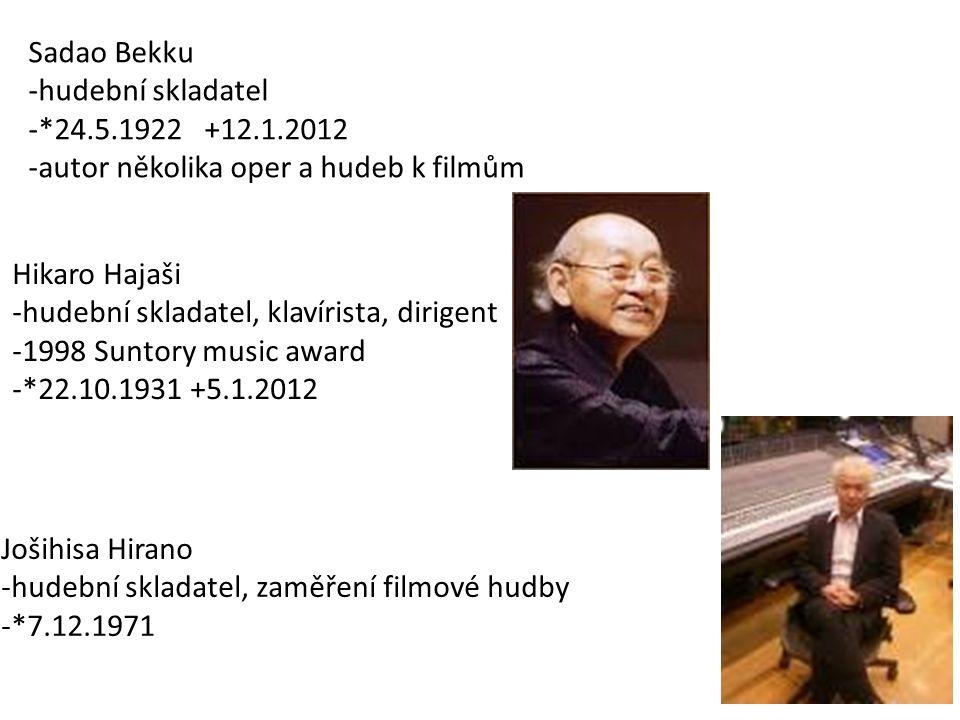 Sadao Bekku -hudební skladatel -*24.5.1922 +12.1.2012 -autor několika oper a hudeb k filmům Hikaro Hajaši -hudební skladatel, klavírista, dirigent -1998 Suntory music award -*22.10.1931 +5.1.2012 Jošihisa Hirano -hudební skladatel, zaměření filmové hudby -*7.12.1971