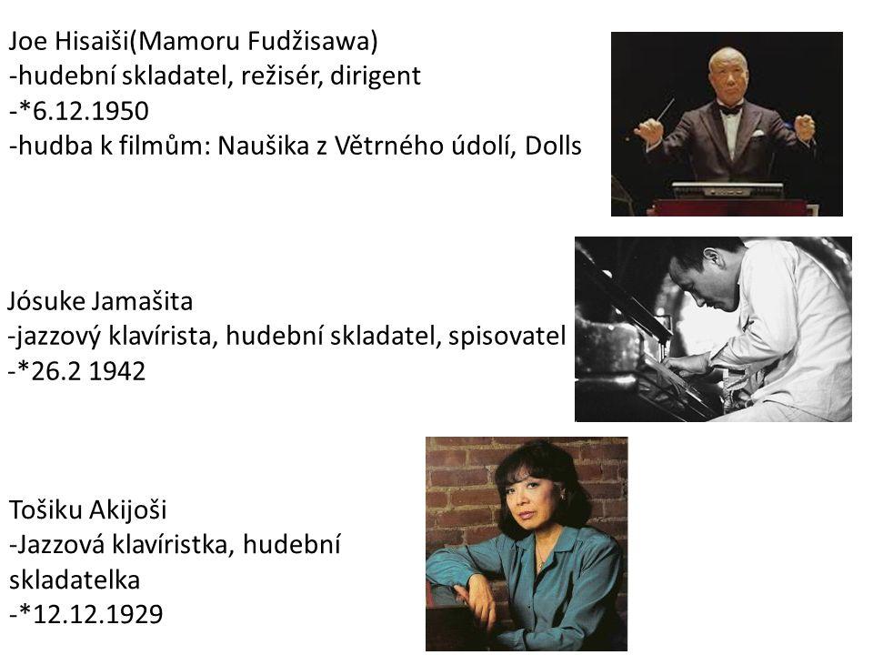 Joe Hisaiši(Mamoru Fudžisawa) -hudební skladatel, režisér, dirigent -*6.12.1950 -hudba k filmům: Naušika z Větrného údolí, Dolls Jósuke Jamašita -jazzový klavírista, hudební skladatel, spisovatel -*26.2 1942 Tošiku Akijoši -Jazzová klavíristka, hudební skladatelka -*12.12.1929