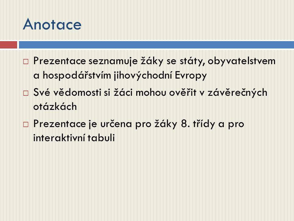 Anotace  Prezentace seznamuje žáky se státy, obyvatelstvem a hospodářstvím jihovýchodní Evropy  Své vědomosti si žáci mohou ověřit v závěrečných otázkách  Prezentace je určena pro žáky 8.