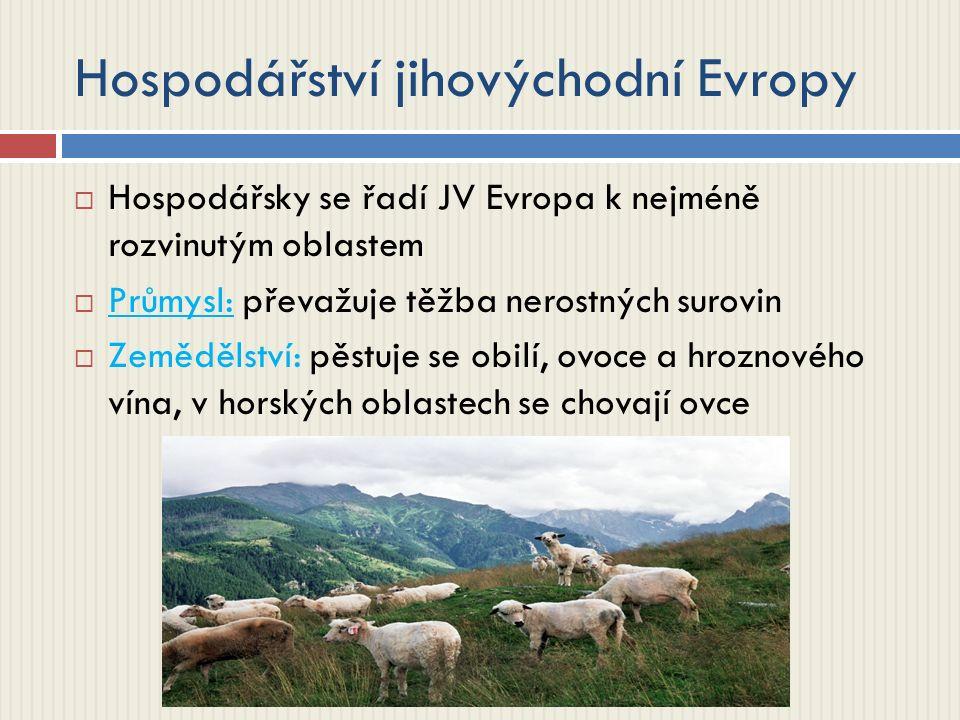 Hospodářství jihovýchodní Evropy  Hospodářsky se řadí JV Evropa k nejméně rozvinutým oblastem  Průmysl: převažuje těžba nerostných surovin  Zemědělství: pěstuje se obilí, ovoce a hroznového vína, v horských oblastech se chovají ovce