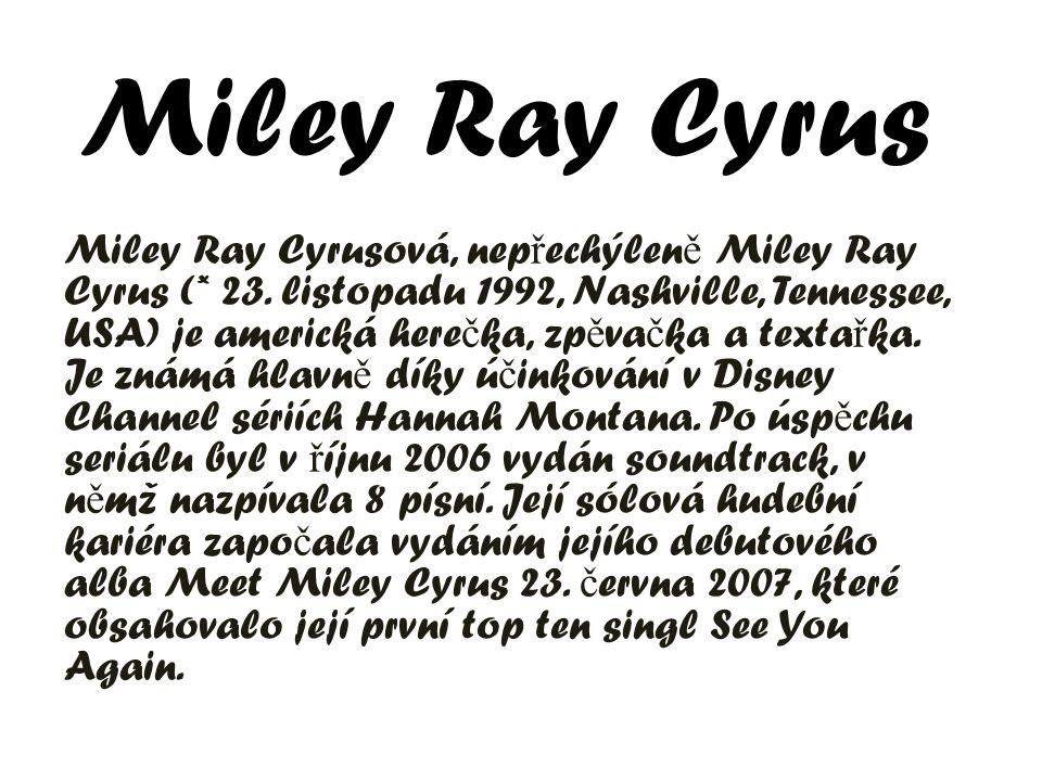 Miley Ray Cyrus Miley Ray Cyrusová, nep ř echýlen ě Miley Ray Cyrus (* 23. listopadu 1992, Nashville, Tennessee, USA) je americká here č ka, zp ě va č