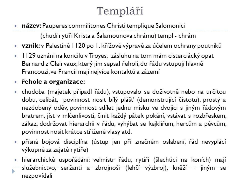 Templáři  název: Pauperes commilitones Christi templique Salomonici (chudí rytíři Krista a Šalamounova chrámu) templ - chrám  vznik: v Palestině 1120 po 1.