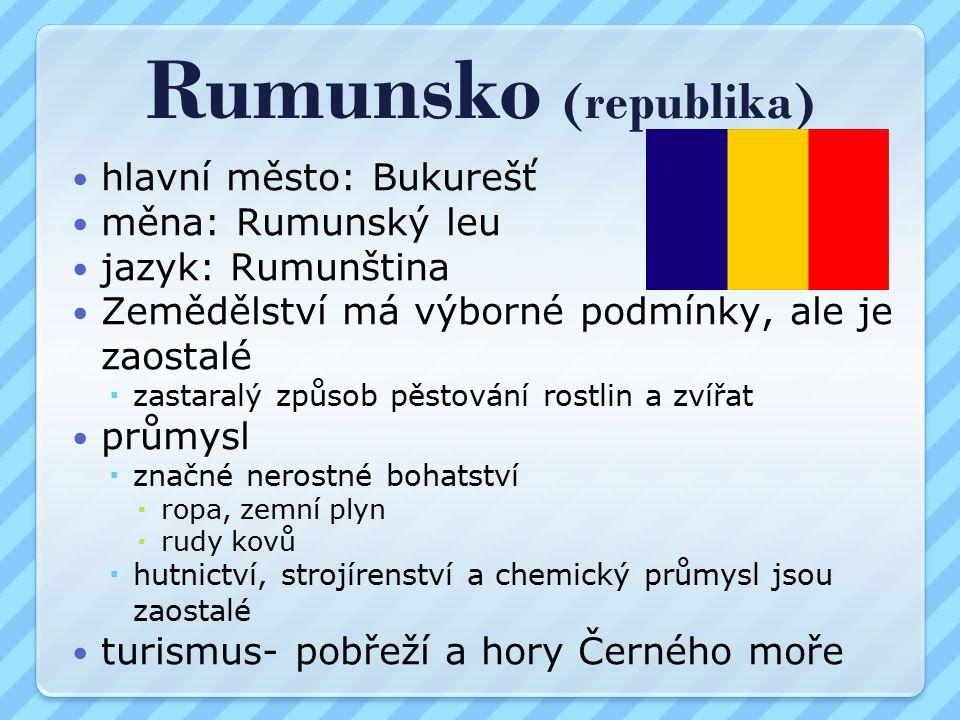 Rumunsko (republika) hlavní město: Bukurešť měna: Rumunský leu jazyk: Rumunština Zemědělství má výborné podmínky, ale je zaostalé  zastaralý způsob pěstování rostlin a zvířat průmysl  značné nerostné bohatství  ropa, zemní plyn  rudy kovů  hutnictví, strojírenství a chemický průmysl jsou zaostalé turismus- pobřeží a hory Černého moře