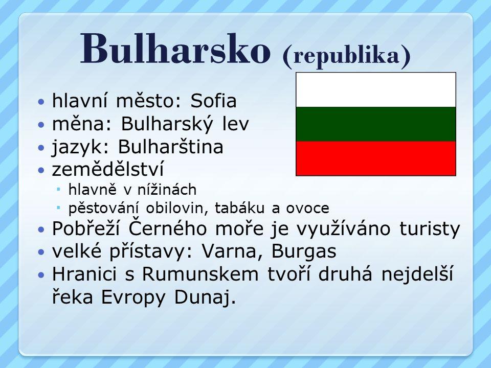 Bulharsko (republika) hlavní město: Sofia měna: Bulharský lev jazyk: Bulharština zemědělství  hlavně v nížinách  pěstování obilovin, tabáku a ovoce Pobřeží Černého moře je využíváno turisty velké přístavy: Varna, Burgas Hranici s Rumunskem tvoří druhá nejdelší řeka Evropy Dunaj.