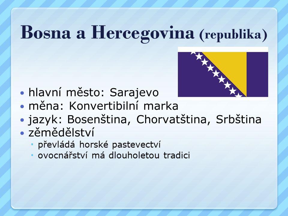 Bosna a Hercegovina (republika) hlavní město: Sarajevo měna: Konvertibilní marka jazyk: Bosenština, Chorvatština, Srbština zěmědělství  převládá horské pastevectví  ovocnářství má dlouholetou tradici