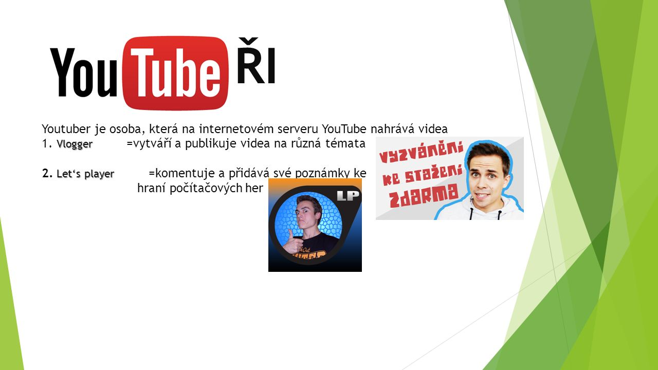 Vlogger Let's player ŘI Youtuber je osoba, která na internetovém serveru YouTube nahrává videa 1. Vlogger =vytváří a publikuje videa na různá témata 2