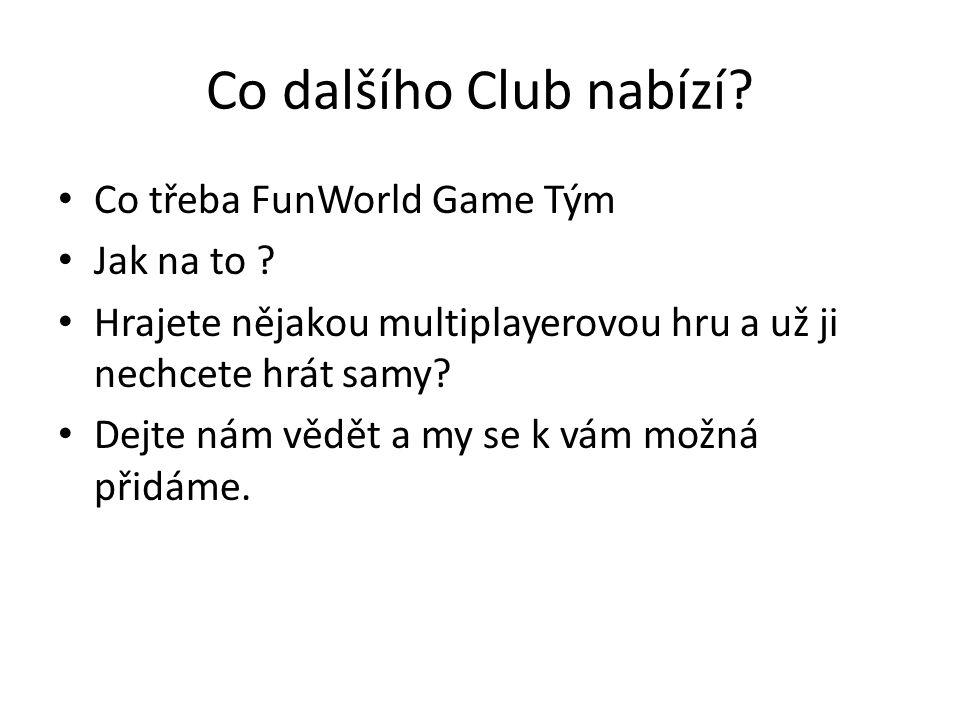 Co dalšího Club nabízí? Co třeba FunWorld Game Tým Jak na to ? Hrajete nějakou multiplayerovou hru a už ji nechcete hrát samy? Dejte nám vědět a my se
