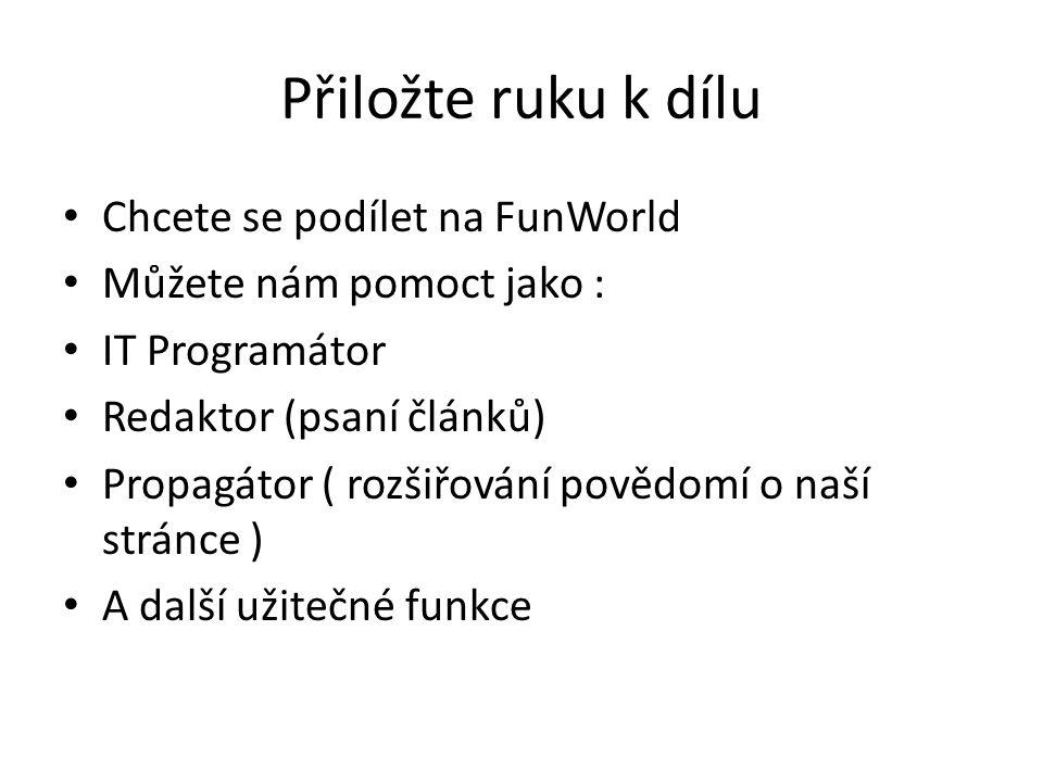 Přiložte ruku k dílu Chcete se podílet na FunWorld Můžete nám pomoct jako : IT Programátor Redaktor (psaní článků) Propagátor ( rozšiřování povědomí o naší stránce ) A další užitečné funkce