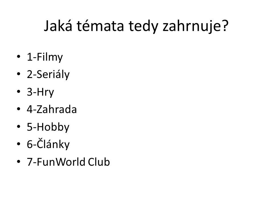 Jaká témata tedy zahrnuje? 1-Filmy 2-Seriály 3-Hry 4-Zahrada 5-Hobby 6-Články 7-FunWorld Club