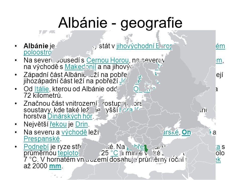 Albánie - geografie Albánie je středomořský stát v jihovýchodní Evropě na Balkánském poloostrově.jihovýchodní EvropěBalkánském poloostrově Na severu sousedí s Černou Horou, na severovýchodě s Kosovem, na východě s Makedonií a na jihovýchodě s Řeckem.Černou HorouKosovemMakedoniíŘeckem Západní část Albánie leží na pobřeží Jaderského moře, zatímco její jihozápadní část leží na pobřeží Jónského moře.Jaderského mořeJónského moře Od Itálie, kterou od Albánie odděluje Otrantský průliv, je vzdálena 72 kilometrů.ItálieOtrantský průliv Značnou část vnitrozemí prostupují horstva albánsko-řecké soustavy, kde také leží nejvyšší hora Korab, na severu zasahují horstva Dinárských hor.horaKorabseveruDinárských hor Největší řekou je Drin.řekouDrin Na severu a východě leží hraniční jezera Skadarské, Ohridské a Prespanské.východěSkadarskéOhridské Prespanské Podnebí je ryze středomořské.