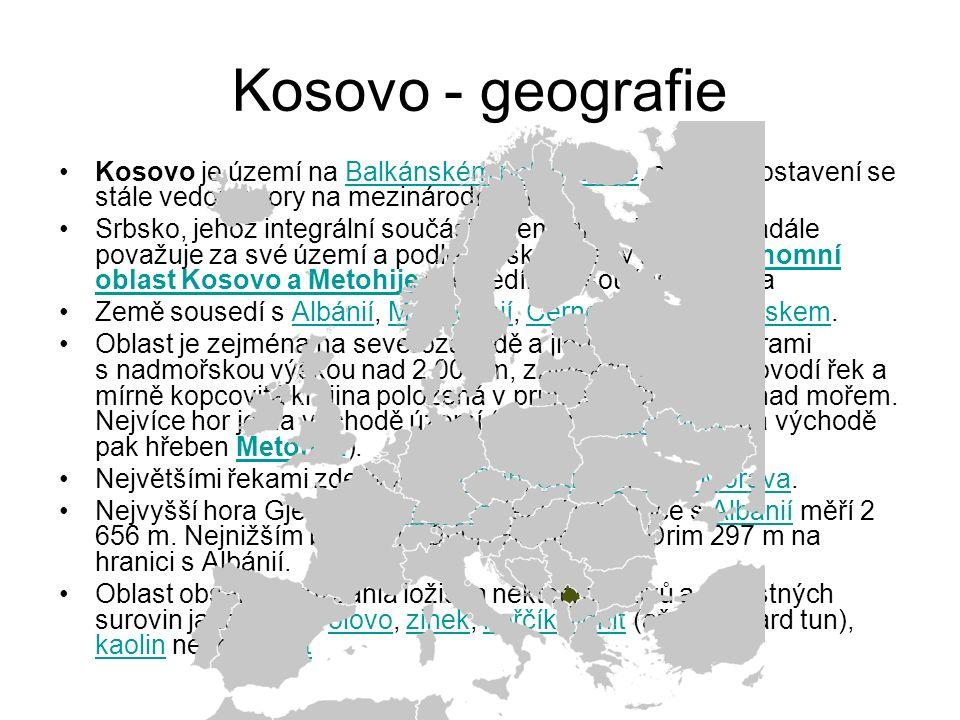 Kosovo - geografie Kosovo je území na Balkánském poloostrově, o jehož postavení se stále vedou spory na mezinárodní půděBalkánském poloostrově Srbsko, jehož integrální součástí území dříve bylo, je i nadále považuje za své území a podle srbské ústavy tvoří Autonomní oblast Kosovo a Metohije a je nedílnou součástí SrbskaAutonomní oblast Kosovo a Metohije Země sousedí s Albánií, Makedonií, Černou Horou a Srbskem.AlbániíMakedoniíČernou HorouSrbskem Oblast je zejména na severozápadě a jihu obklopena horami s nadmořskou výškou nad 2 000 m, zbytek tvoří rovná povodí řek a mírně kopcovitá krajina položená v průměru 400-700 m nad mořem.