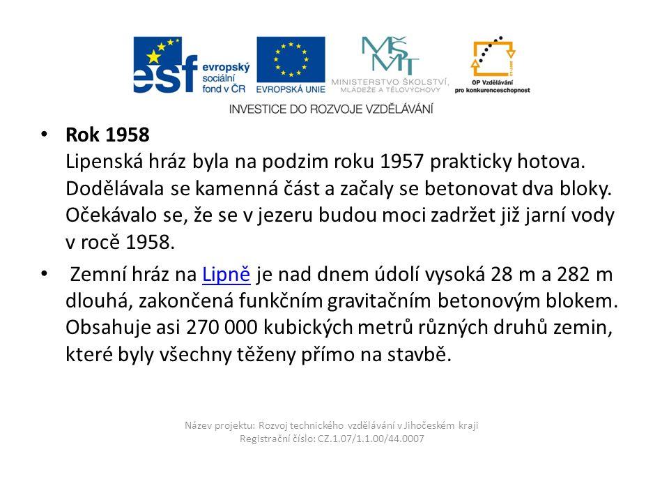 Název projektu: Rozvoj technického vzdělávání v Jihočeském kraji Registrační číslo: CZ.1.07/1.1.00/44.0007 Rok 1958 Lipenská hráz byla na podzim roku 1957 prakticky hotova.