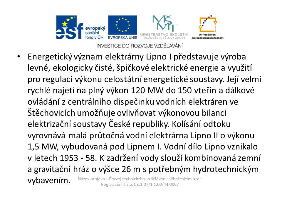Název projektu: Rozvoj technického vzdělávání v Jihočeském kraji Registrační číslo: CZ.1.07/1.1.00/44.0007 Energetický význam elektrárny Lipno I představuje výroba levné, ekologicky čisté, špičkové elektrické energie a využití pro regulaci výkonu celostátní energetické soustavy.