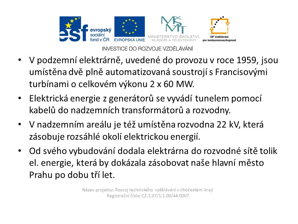 Název projektu: Rozvoj technického vzdělávání v Jihočeském kraji Registrační číslo: CZ.1.07/1.1.00/44.0007 V podzemní elektrárně, uvedené do provozu v roce 1959, jsou umístěna dvě plně automatizovaná soustrojí s Francisovými turbínami o celkovém výkonu 2 x 60 MW.