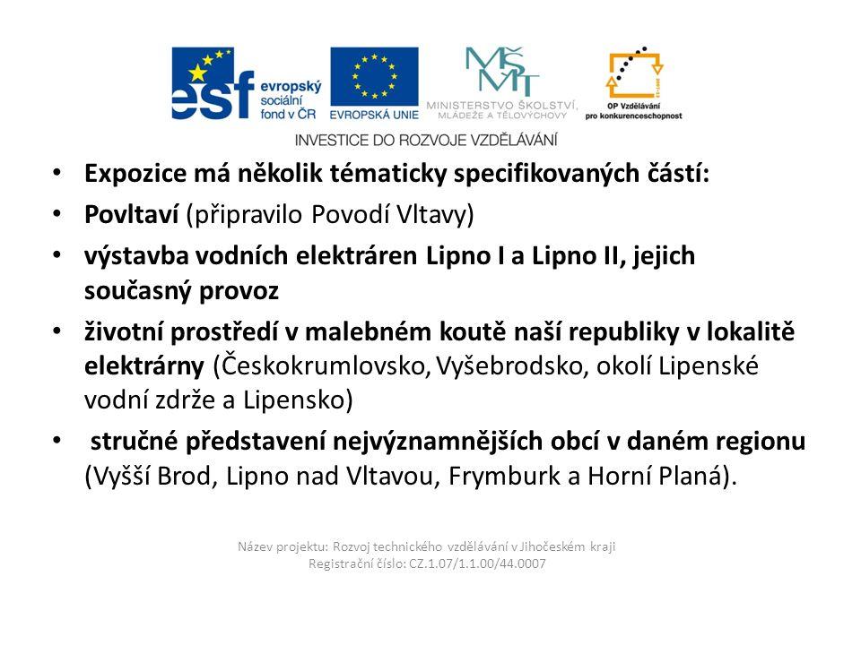 Název projektu: Rozvoj technického vzdělávání v Jihočeském kraji Registrační číslo: CZ.1.07/1.1.00/44.0007 Expozice má několik tématicky specifikovaných částí: Povltaví (připravilo Povodí Vltavy) výstavba vodních elektráren Lipno I a Lipno II, jejich současný provoz životní prostředí v malebném koutě naší republiky v lokalitě elektrárny (Českokrumlovsko, Vyšebrodsko, okolí Lipenské vodní zdrže a Lipensko) stručné představení nejvýznamnějších obcí v daném regionu (Vyšší Brod, Lipno nad Vltavou, Frymburk a Horní Planá).